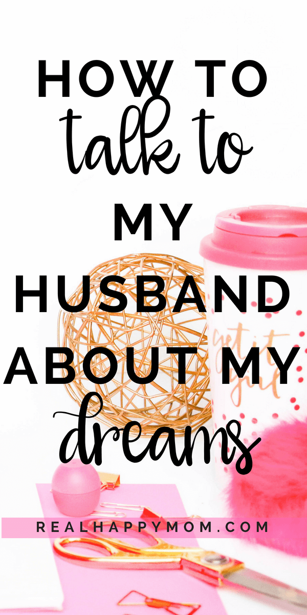 Check out this post to answer the question: how to talk to my husband about my dreams.