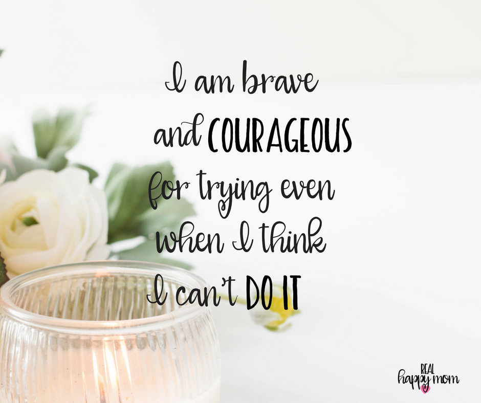 I am brave and courageous for trying even when I think I can't do it. Inspirational quotes for women moms, mom quotes