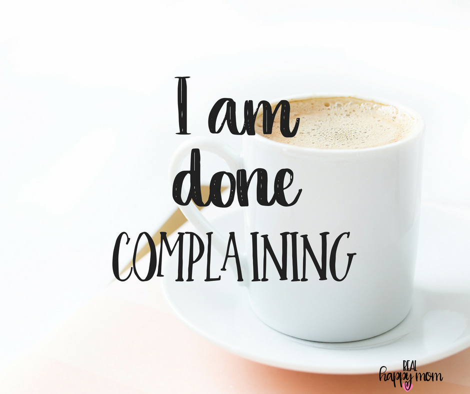 I am done complaining. Inspirational quotes for women moms, mom quotes
