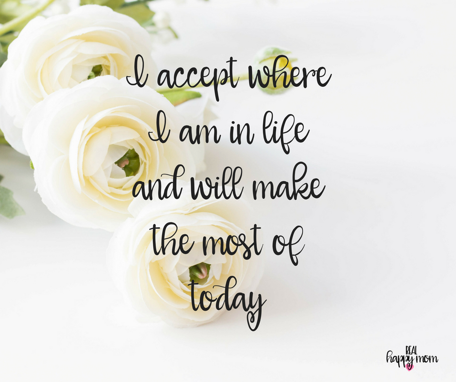 I accept where I am in life and will make the most of today. Inspirational quotes for women moms, mom quotes