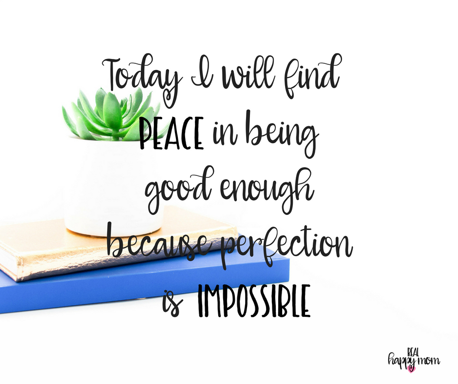 Today I will find peace in being good enough because perfection is impossible. Inspirational quotes for women moms, mom quotes