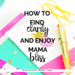 How to Find Clarity and Enjoy Mama Bliss