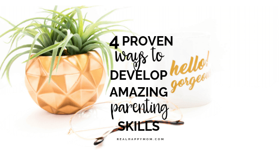 4 Proven Ways to Develop Amazing Parenting Skills