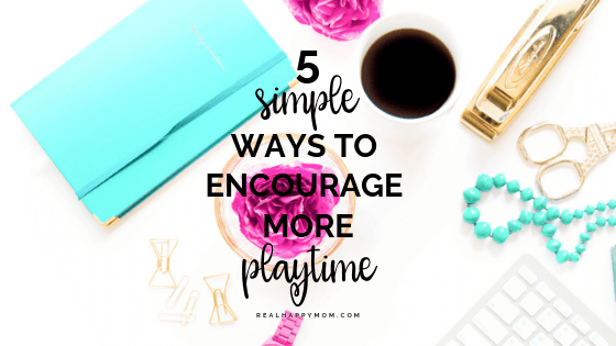 5 Simple Ways to Encourage More Playtime