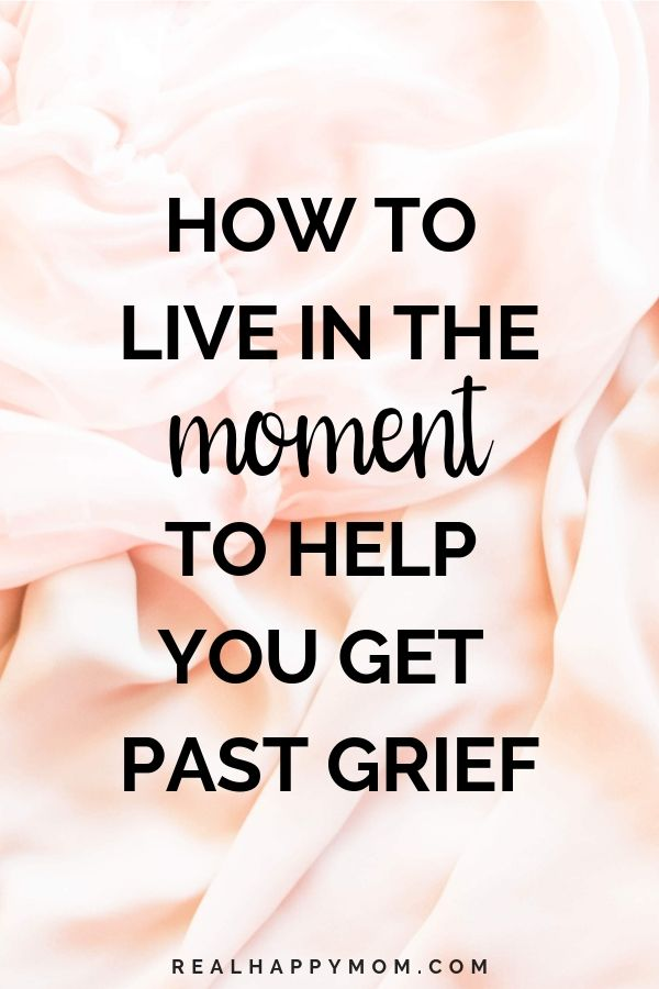 How to Live in the Moment to Help You Get Past Grief 1