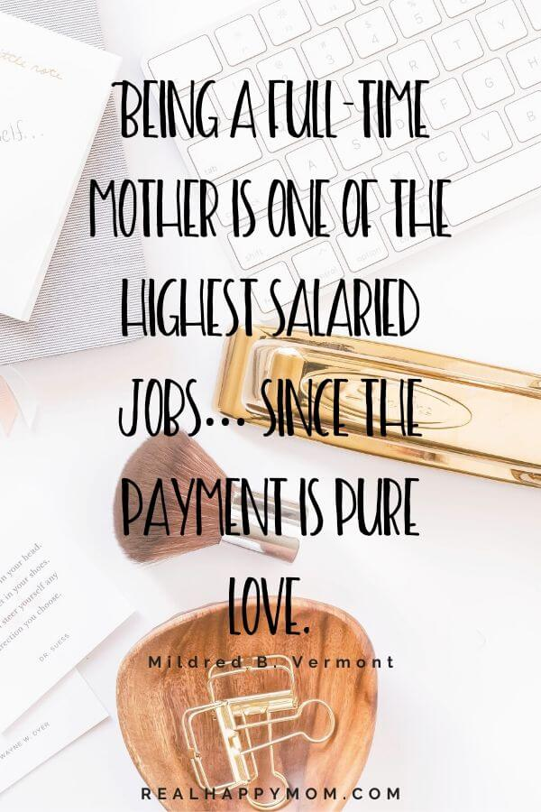 Being a full-time mother is one of the highest salaried jobs… since the payment is pure love. Working mom quote.