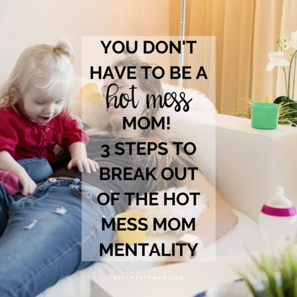 You Don't Have to Be a Hot Mess Mom! 3 Steps to Break Out of the Hot Mess Mom Mentality